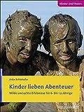 Kinder lieben Abenteuer: Wilde und echte Erlebnisse für 6- bis 12-Jährige (Kinder sind Kinder)