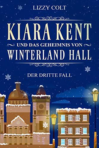 Kiara Kent und das Geheimnis von Winterland Hall: Eine Vorweihnachtsgeschichte von [Colt, Lizzy]