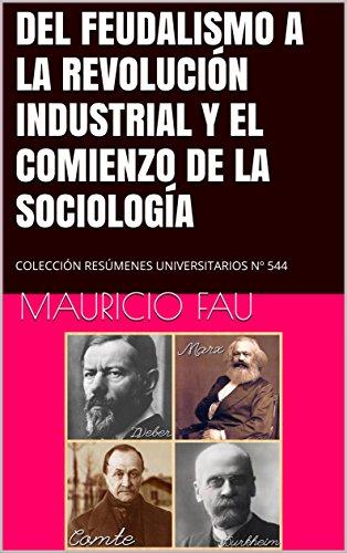 DEL FEUDALISMO A LA REVOLUCIÓN INDUSTRIAL Y EL COMIENZO DE LA SOCIOLOGÍA: COLECCIÓN RESÚMENES UNIVERSITARIOS Nº 544 (Spanish Edition)