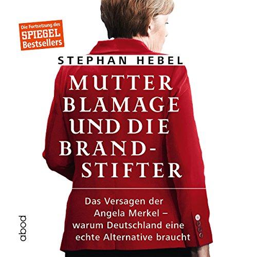 Mutter Blamage und die Brandstifter: Das Versagen der Angela Merkel - warum Deutschland eine echte Alternative braucht