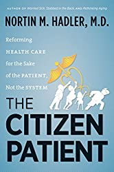 The Citizen Patient: Reforming Health Care for the Sake of the Patient, Not the System (H. Eugene and Lillian Youngs Lehman) by Nortin M. Hadler (2013-04-01)