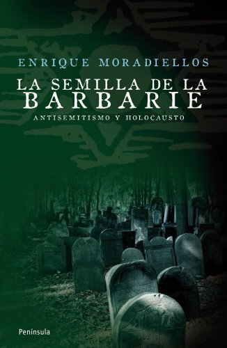 La semilla de la barbarie : antisemitismo y holocausto por Enrique Moradiellos García