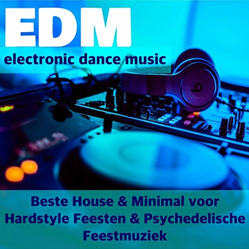 Top EDM - Electronic Dance Music Playlist: Beste House & Minimal voor Hardstyle Feesten, Psychedelische Feestmuziek En Lichteffecten Om Te Dansen En Rave Techno Muziek Voor Feestje Thuis