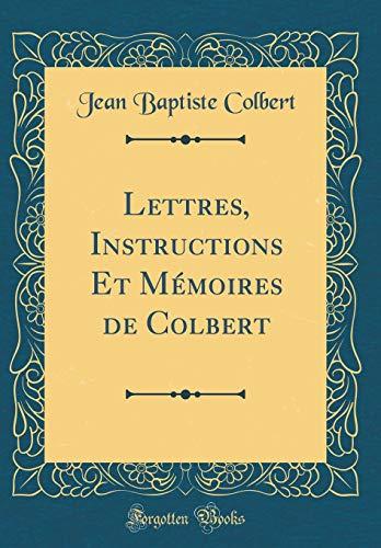 Lettres, Instructions Et Mémoires de Colbert (Classic Reprint) par Jean Baptiste Colbert