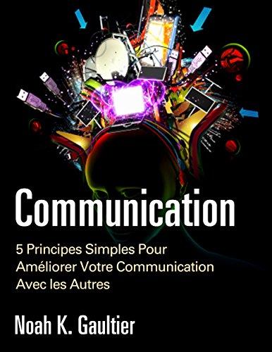 La Communication (Version Franaise): 5 Principes Simples pour Amliorer Votre Communication Avec les Autres