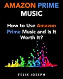 Amazon Prime Music: How to Use Prime Music and Is It Worth It? (2017 Updated Version)