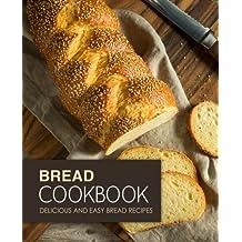 Bread Cookbook: Delicious and Easy Bread Recipes