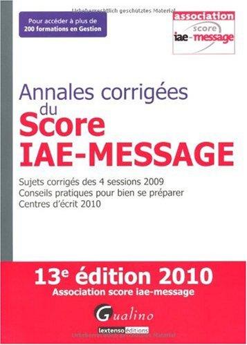 Annales corrigées du Score IAE - Message : Sujets corrigés des 4 sessions 2009; Conseils pratiques pour bien se préparer; Centres d'écrit 2010