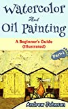 Watercolor And Oil Painting: A Beginner's Guide(Illustrated)- Part-1(Painting, Oil Painting, Watercolor, Pen & Ink)