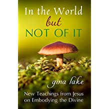 In the World but Not of It: New Teachings from Jesus on Embodying the Divine (English Edition)