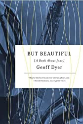 But Beautiful: A Book about Jazz [ BUT BEAUTIFUL: A BOOK ABOUT JAZZ ] By Dyer, Geoff ( Author )Nov-10-2009 Paperback