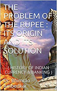 THE PROBLEM OF THE RUPEE : ITS ORIGIN AND ITS SOLUTION: (HISTORY OF INDIAN CURRENCY & BANK