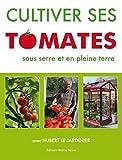 Cultiver Ses Tomates Sous Serre et en Pleine Terre