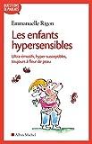 Les Enfants hypersensibles : Ultra-émotifs, hyper-susceptibles, toujours à fleur de peau (Questions de parents) (French Edition)