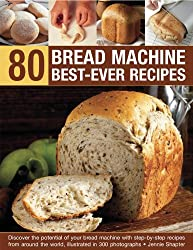 80 Bread Machine Best-ever Recipes: Discover the Potential of Your Bread Machine with Step-by-step Recipes from Around the World, Illustrated in 300 Photographs
