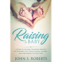 Raising a Baby: A Guide to the Most Important Months of your Baby's Life. Proper Feeding, Sleeping and Care During the First Year (Positive Parenting) (English Edition)