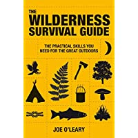 The Wilderness Survival Guide: The Practical Skills You Need for the Great Outdoors: Techniques and know-how for surviving in the wild