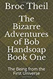 The Bizarre Adventures of Bob Handsoap Book One: The Being from the First Universe