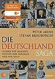 Die Deutschlandsaga: Woher wir kommen - Wovon wir träumen - Wer wir sind - Peter Arens, Stefan Brauburger
