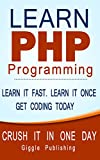 PHP: Learn PHP Programming - CRUSH IT IN ONE DAY. Learn It Fast. Learn It Once. Get Coding Today. (PHP, PHP Programming, PHP Course, PHP Book, PHP Programming Language, PHP Book-Course, Learn PHP)