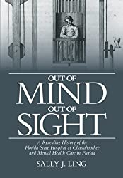Out of Mind, Out of Sight: A Revealing History of the Florida State Hospital at Chattahoochee and Mental Health Care in Florida by Sally J. Ling (2013-01-28)