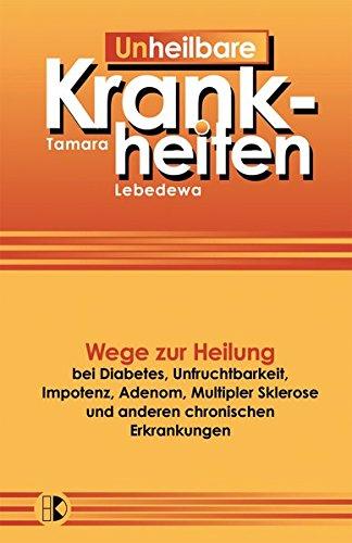 Un-Heilbare Krankheiten: Wege zur Heilung bei Diabetes, Unfruchtbarkeit, Impotenz, Adenom, Multipler Sklerose und anderen chronischen Erkrankungen
