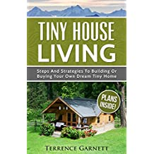 Tiny House Living: Steps And Strategies To Building Or Buying Your Own Dream Tiny Home Including 13 Floor Plans With Photos, 10 3D Interior Design Layouts ... Build Your Own Plans (English Edition)