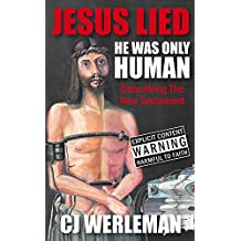 Jesus Lied - He Was Only Human: Debunking The New Testament (English Edition)