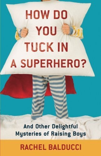 How Do You Tuck In a Superhero?: And Other Delightful Mysteries of Raising Boys by Rachel Balducci (2010-04-01)