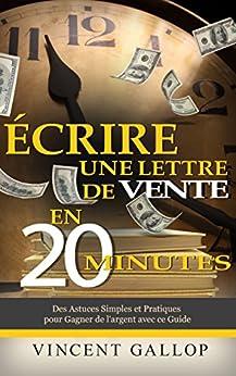 Ecrire Une Lettre de Vente en 20 Minutes: Des Astuces Simples et Pratiques pour Gagner de l'argent avec ce Guide par [GALLOP, Vincent]