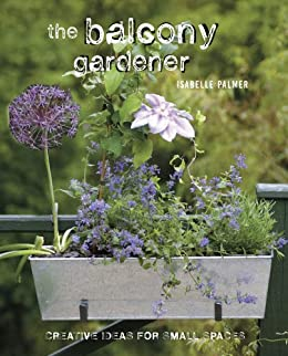 The Balcony Gardener: Creative ideas for small spaces von [Palmer, Isabelle]