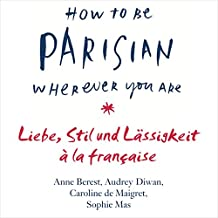 How to Be Parisian Wherever You Are: Liebe, Stil und Lässigkeit à la française