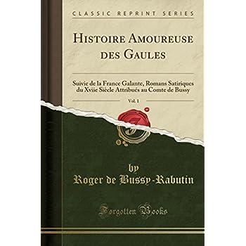 Histoire Amoureuse Des Gaules, Vol. 1: Suivie de la France Galante, Romans Satiriques Du Xviie Siècle Attribués Au Comte de Bussy (Classic Reprint)
