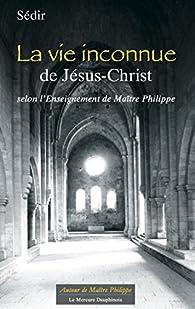 La vie inconnue de Jésus-Christ selon l'Enseignement de Maître Philippe par Paul Sédir
