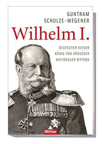 Wilhelm I.: Deutscher Kaiser - König von Preußen - Nationaler Mythos