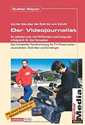 Der Videojournalist. Wie man mit DV-Kamera und Computer erfolgreich für das Fernsehen arbeitet.