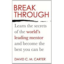 By David C.M. Carter Breakthrough: Learn the secrets of the world's leading mentor and become the best you can be