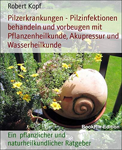 Pilzerkrankungen - Pilzinfektionen behandeln und vorbeugen mit Pflanzenheilkunde, Akupressur und Wasserheilkunde: Ein  pflanzlicher und naturheilkundlicher Ratgeber