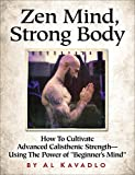 """Zen Mind, Strong Body: How To Cultivate Advanced Calisthenic Strength--Using The Power Of """"Beginner's Mind"""" (English Edition)"""