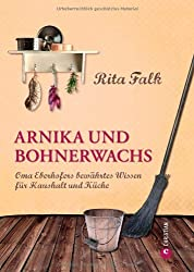 Arnika und Bohnerwachs: Oma Eberhofers Rezeptbuch mit bewährten Hausmitteln und Haushaltstipps rund um die Themen Haushalt, Küche und Pflege