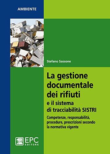La gestione documentale dei rifiuti e il sistema di tracciabilità SISTRI. Competenze, responsabilità, procedure, prescrizioni secondo la normativa vigente