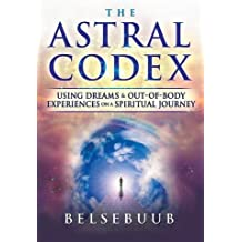 The Astral Codex: Using Dreams and Out-of-Body Experiences on a Spiritual Journey