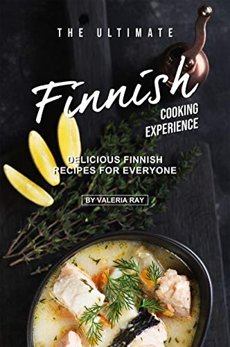 The Ultimate Finnish Cooking Experience: Delicious Finnish Recipes for Everyone (English Edition)