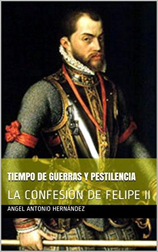 TIEMPO DE GUERRAS Y PESTILENCIA: LA CONFESION DE FELIPE II por ANGEL ANTONIO HERNÁNDEZ