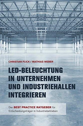 LED-Beleuchtung in Unternehmen und Industriehallen integrieren: Der Best Practice Ratgeber für Entscheidungsträger in Industriebetrieben