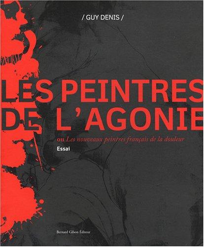 Les peintres de l'agonie : Ou Les nouveaux peintres français de la douleur par Guy Denis