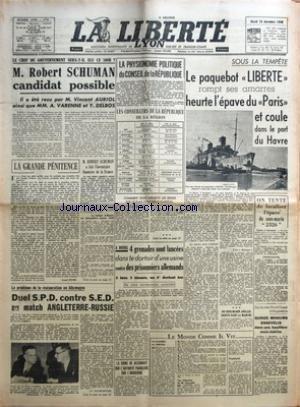 LIBERTE LYON (LA) du 10/12/1946 - ROBERT SCHUMAN CANDIDAT POSSIBLE - VINCENT AURIOL - A. VARENNE ET Y. DELBOS - LA PHYSIONOMIE POLITIQUE DU CONSEIL DE LA REPUBLIQUE - LA PAQUEBOT LIBERTE ROMPT SES AMARRES - HEURTE L'EPAVE DU PARIS ET COULE DANS LE PORT DU HAVRE - A BOURG - 4 GRENADES SONT LANCEES DANS LE DORTOIR D'UNE USINE CONTRE DES PRISONNIERS ALLEMANDS - LE PROBLEME DE LA RESTAURATION EN ALLEMAGNE - ANGLETERRE- RUSSIE - LA CHINE NE RECONNAIT QUE L'AUTORITE FRANCAISE SUR L'IN par Collectif