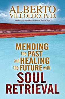 Mending the Past and Healing the Future with Soul Retrieval von [Villoldo, Alberto]