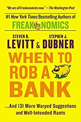When to Rob a Bank: ...And 131 More Warped Suggestions and Well-Intended Rants by Steven D. Levitt (2016-05-10)