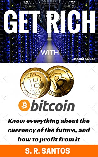 Get Rich with Bitcoin: Know everything about the currency of the future, and how to profit from it